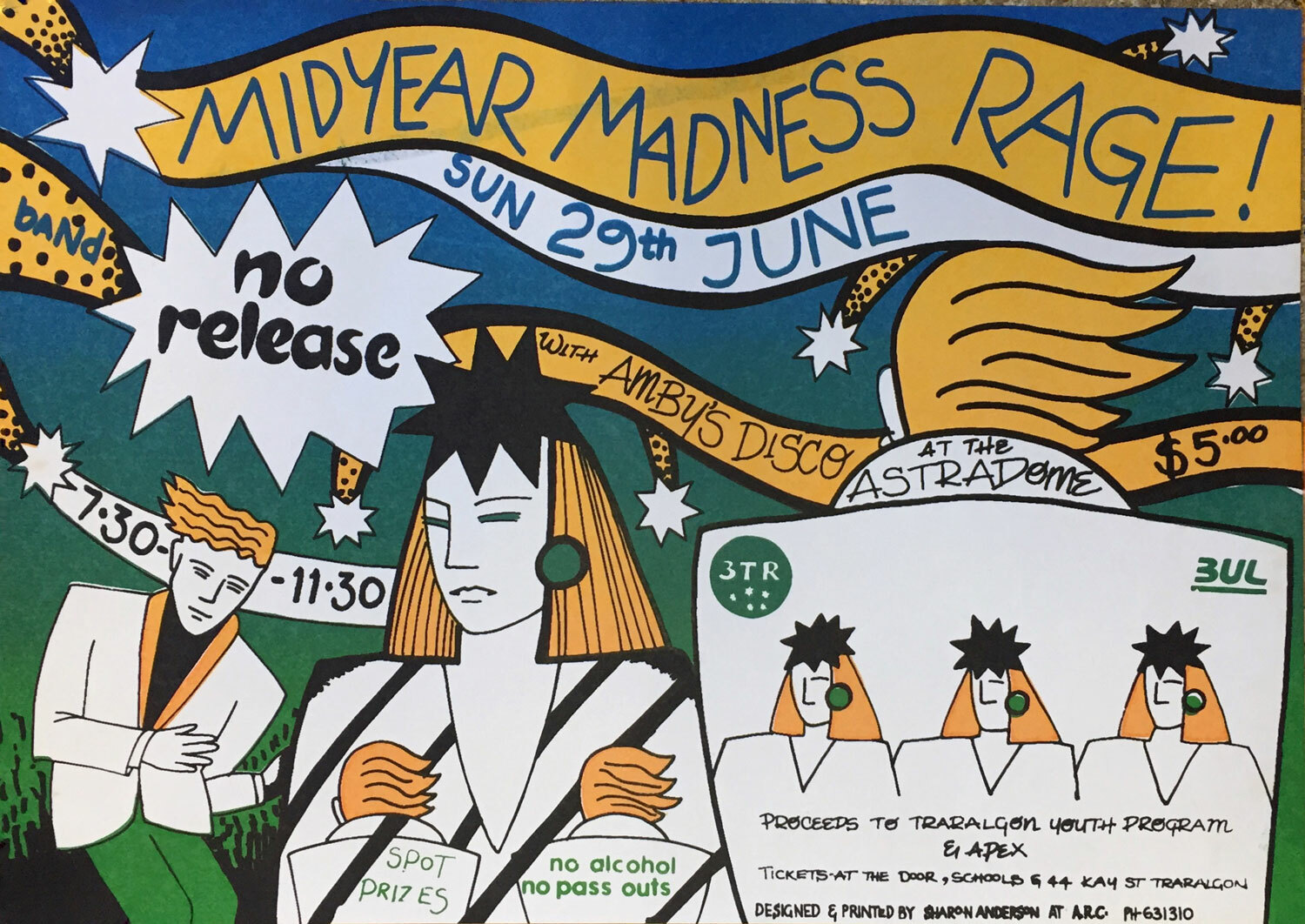 Midyear Madness Rage / A3 on Cartridge Paper - This is classic 80s and it was hosted at the Traralgon Astradome no less! It was the venue of the time. The poster shows the era's fashion too: big hair, big shoulders and everyone ready for fun. This poster was created with low-tech photo stencils, all hand-drawn lettering and it was hand-printed to boot. I even got paid for this one!